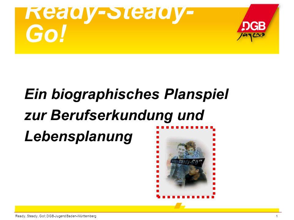 Ready, Steady, Go!; DGB-Jugend Baden-Württemberg1 Ready-Steady- Go! Ein biographisches Planspiel zur Berufserkundung und Lebensplanung