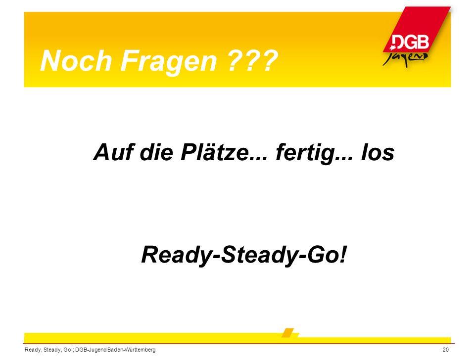 Ready, Steady, Go!; DGB-Jugend Baden-Württemberg20 Noch Fragen ??? Auf die Plätze... fertig... los Ready-Steady-Go!