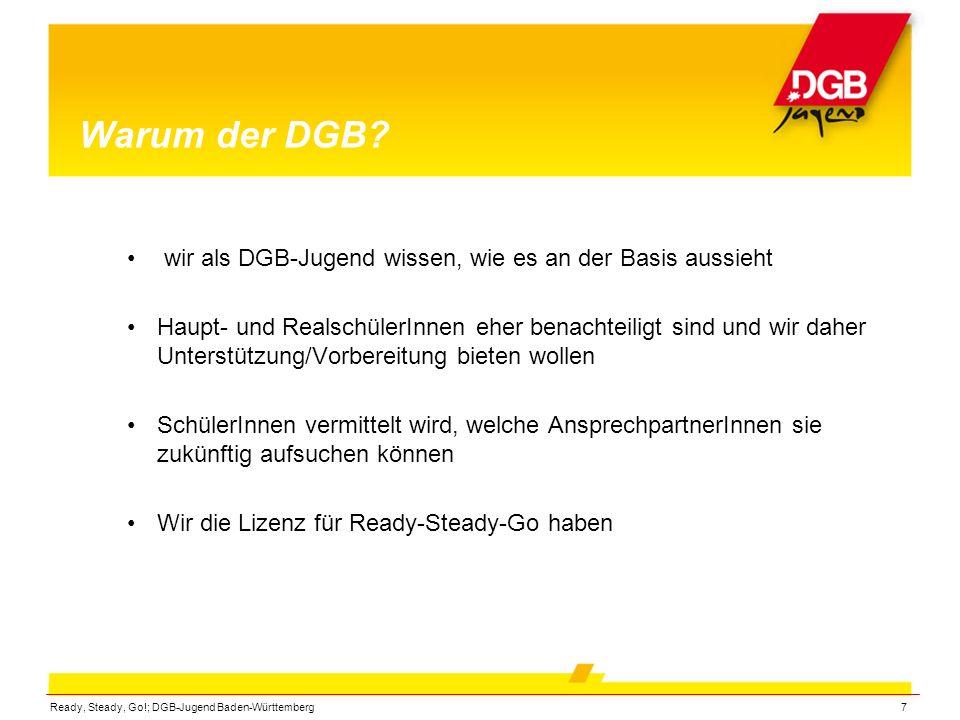 Ready, Steady, Go!; DGB-Jugend Baden-Württemberg7 Warum der DGB? wir als DGB-Jugend wissen, wie es an der Basis aussieht Haupt- und RealschülerInnen e