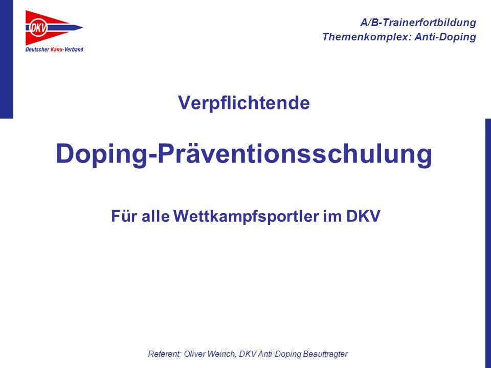 A/B-Trainerfortbildung Themenkomplex: Anti-Doping Referent: Oliver Weirich, DKV Anti-Doping Beauftragter Ohne Wissen über Anti-Doping Regeln geht heute nichts mehr!...weil derzeitiger Wissensstand bei Sportlern ist mangelhaft jede Altersstufe kann gezielte Informationen aufnehmen Anti-Doping Prävention kann und muss so früh wie möglich erfolgen Schutzpflicht gegenüber unseren Athleten öffentlicher und staatlicher Druck Prävention durchzuführen finanzielle Beteiligung der Athleten an der AD Prävention