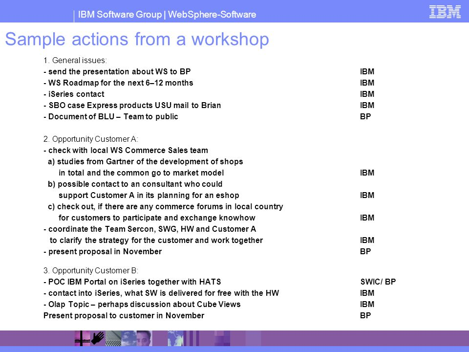IBM Software Group | WebSphere-Software Sample actions from a workshop 1. General issues: - send the presentation about WS to BPIBM - WS Roadmap for t