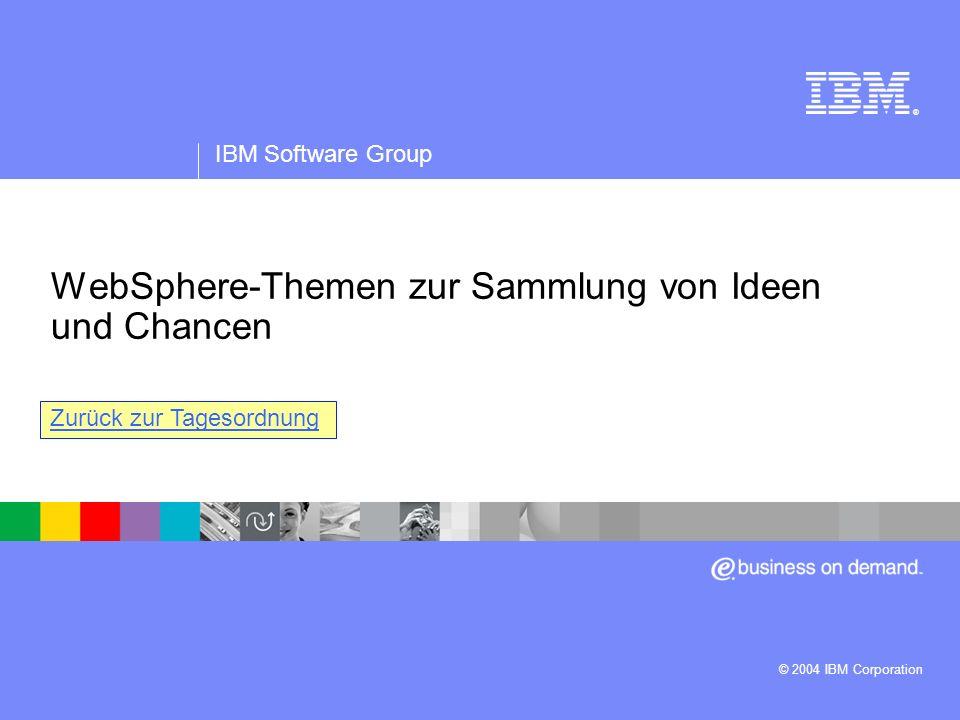 IBM Software Group | WebSphere-Software ® WebSphere-Themen zur Sammlung von Ideen und Chancen IBM Software Group © 2004 IBM Corporation Zurück zur Tag