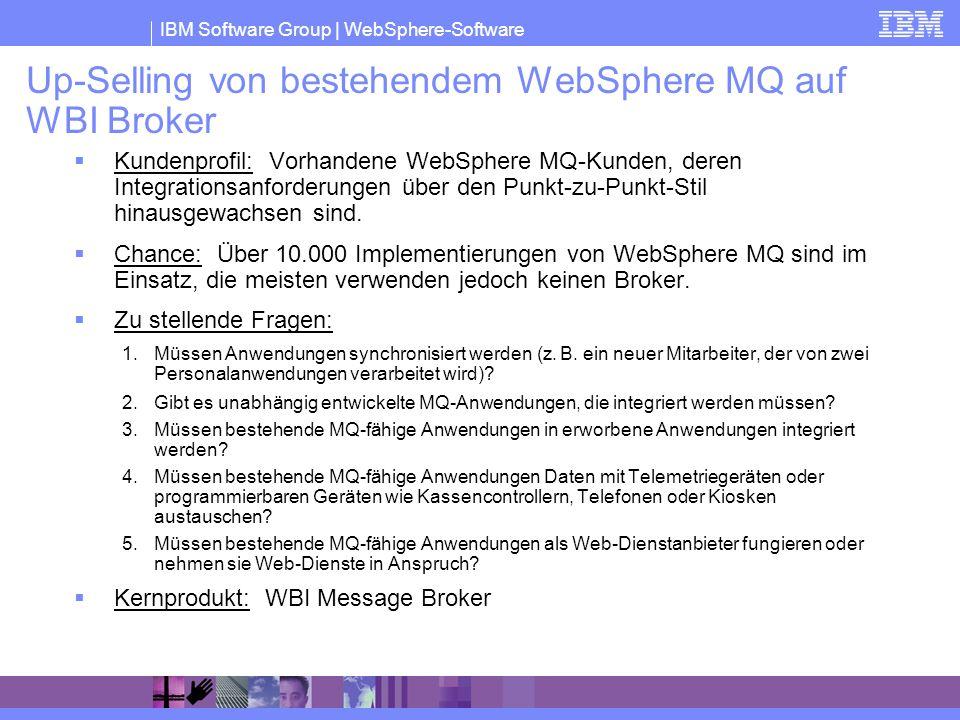 IBM Software Group | WebSphere-Software Up-Selling von bestehendem WebSphere MQ auf WBI Broker Kundenprofil: Vorhandene WebSphere MQ-Kunden, deren Int