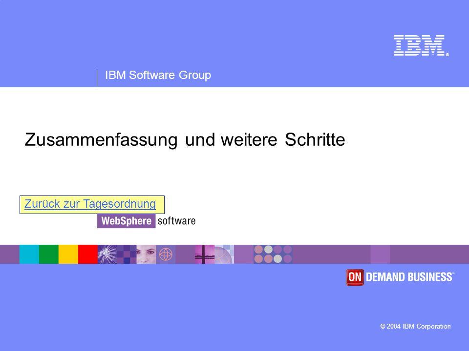 ® IBM Software Group © 2004 IBM Corporation Zusammenfassung und weitere Schritte Zurück zur Tagesordnung
