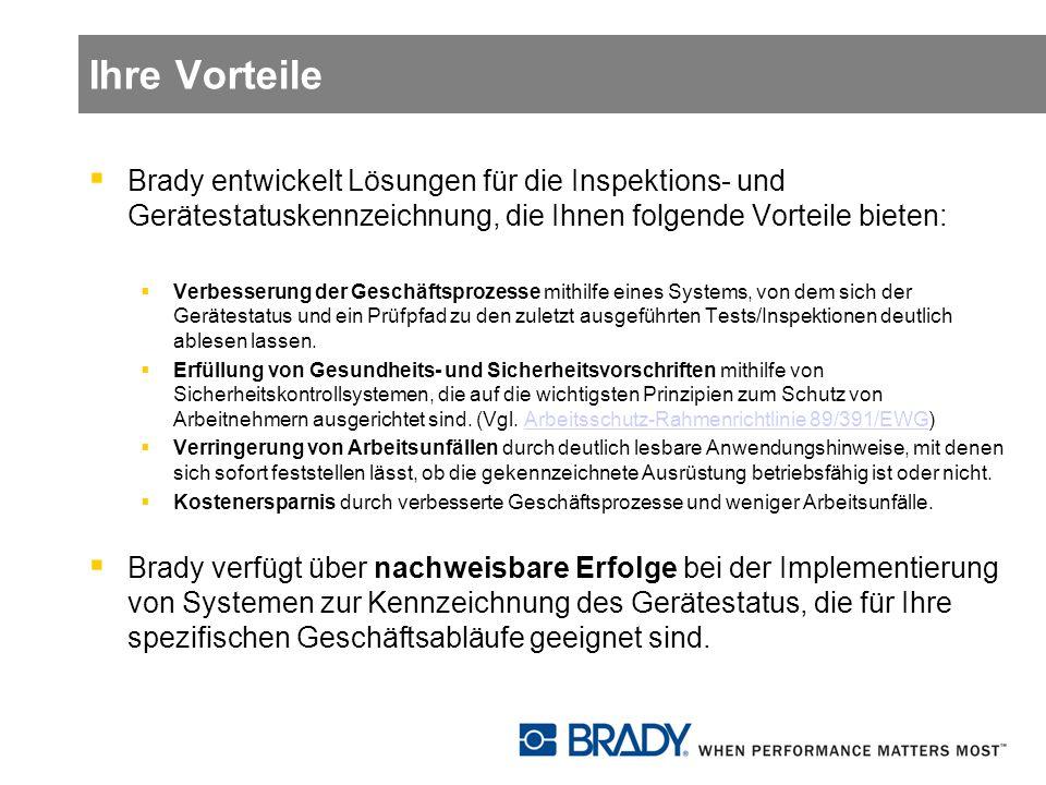 Ihre Vorteile Brady entwickelt Lösungen für die Inspektions- und Gerätestatuskennzeichnung, die Ihnen folgende Vorteile bieten: Verbesserung der Geschäftsprozesse mithilfe eines Systems, von dem sich der Gerätestatus und ein Prüfpfad zu den zuletzt ausgeführten Tests/Inspektionen deutlich ablesen lassen.