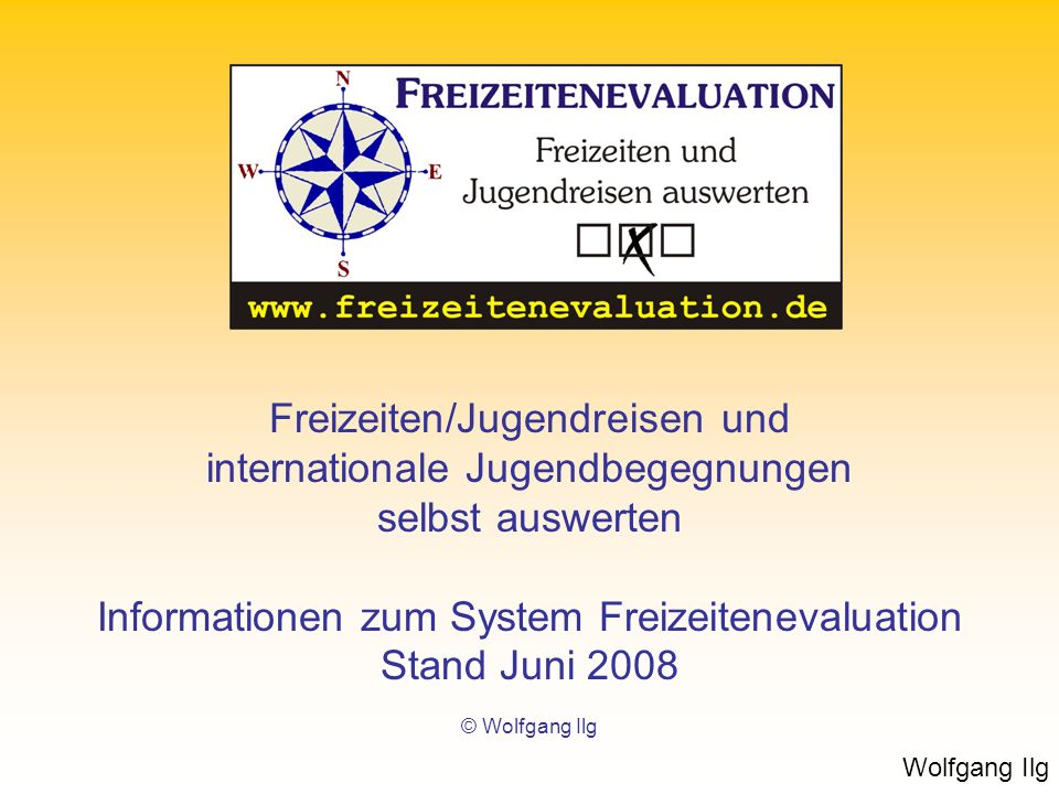 Wolfgang Ilg Freizeiten/Jugendreisen und internationale Jugendbegegnungen selbst auswerten Informationen zum System Freizeitenevaluation Stand Juni 20