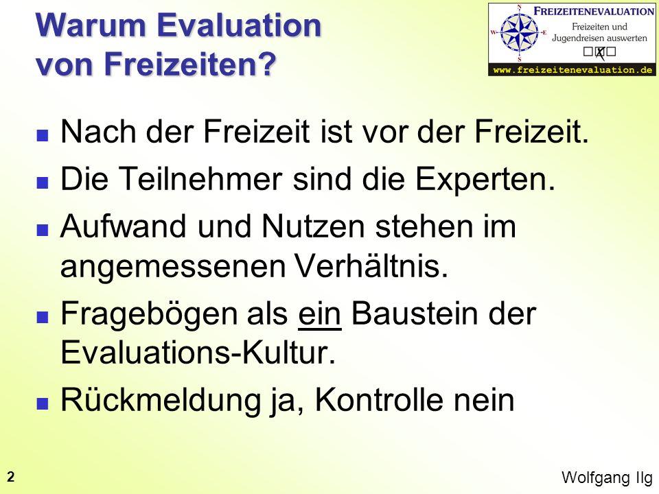 Wolfgang Ilg 2 Warum Evaluation von Freizeiten? Nach der Freizeit ist vor der Freizeit. Die Teilnehmer sind die Experten. Aufwand und Nutzen stehen im