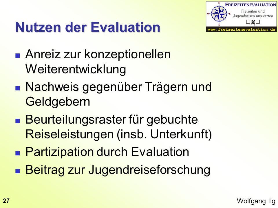 Wolfgang Ilg 27 Nutzen der Evaluation Anreiz zur konzeptionellen Weiterentwicklung Nachweis gegenüber Trägern und Geldgebern Beurteilungsraster für ge