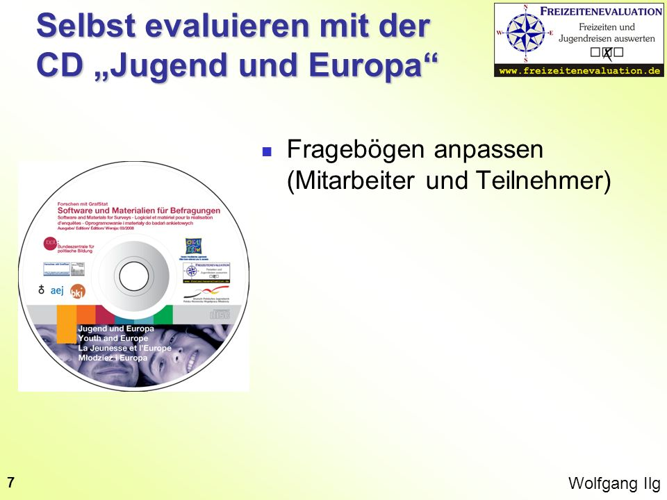 Wolfgang Ilg 7 Selbst evaluieren mit der CD Jugend und Europa Fragebögen anpassen (Mitarbeiter und Teilnehmer)