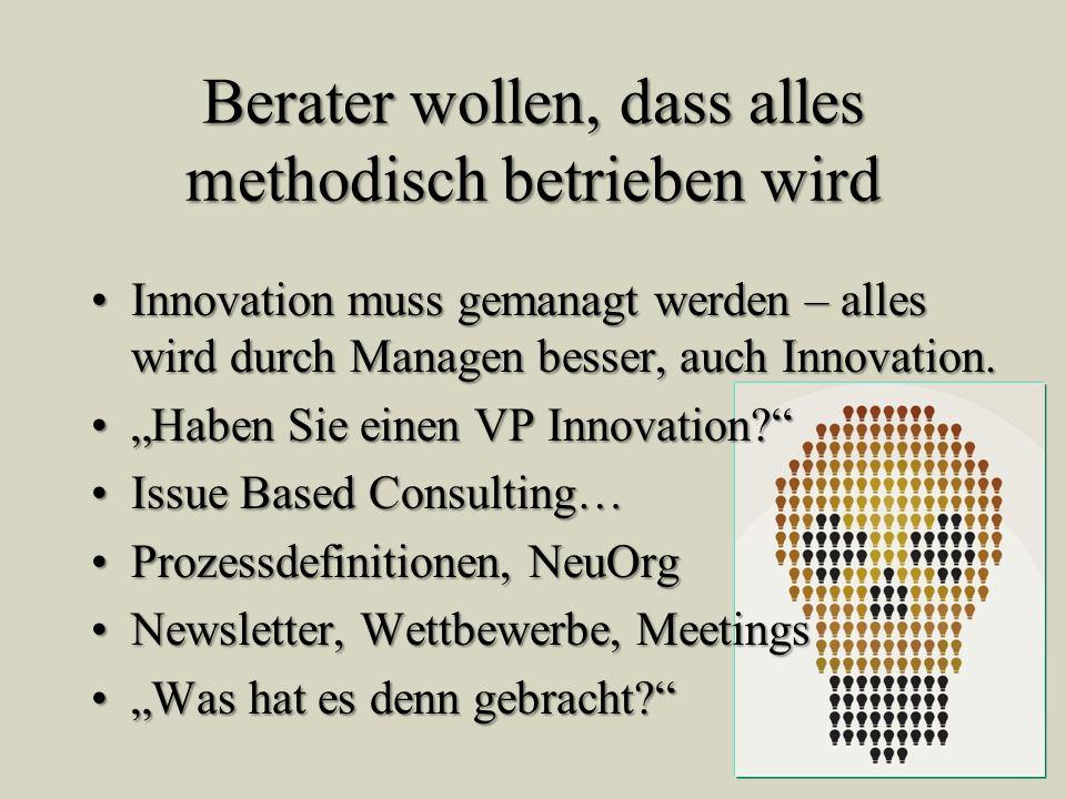Berater wollen, dass alles methodisch betrieben wird Innovation muss gemanagt werden – alles wird durch Managen besser, auch Innovation.Innovation mus