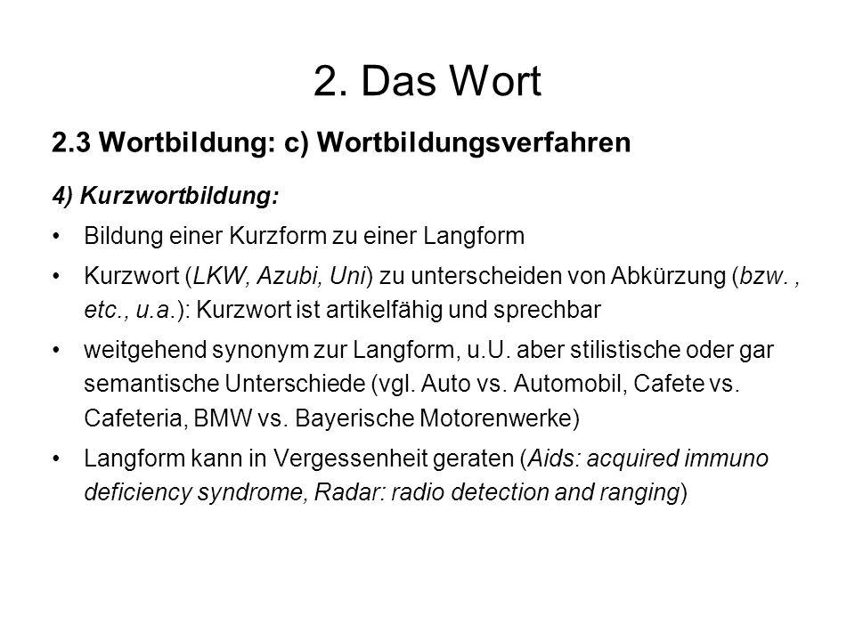 2. Das Wort 2.3 Wortbildung: c) Wortbildungsverfahren 4) Kurzwortbildung: Bildung einer Kurzform zu einer Langform Kurzwort (LKW, Azubi, Uni) zu unter