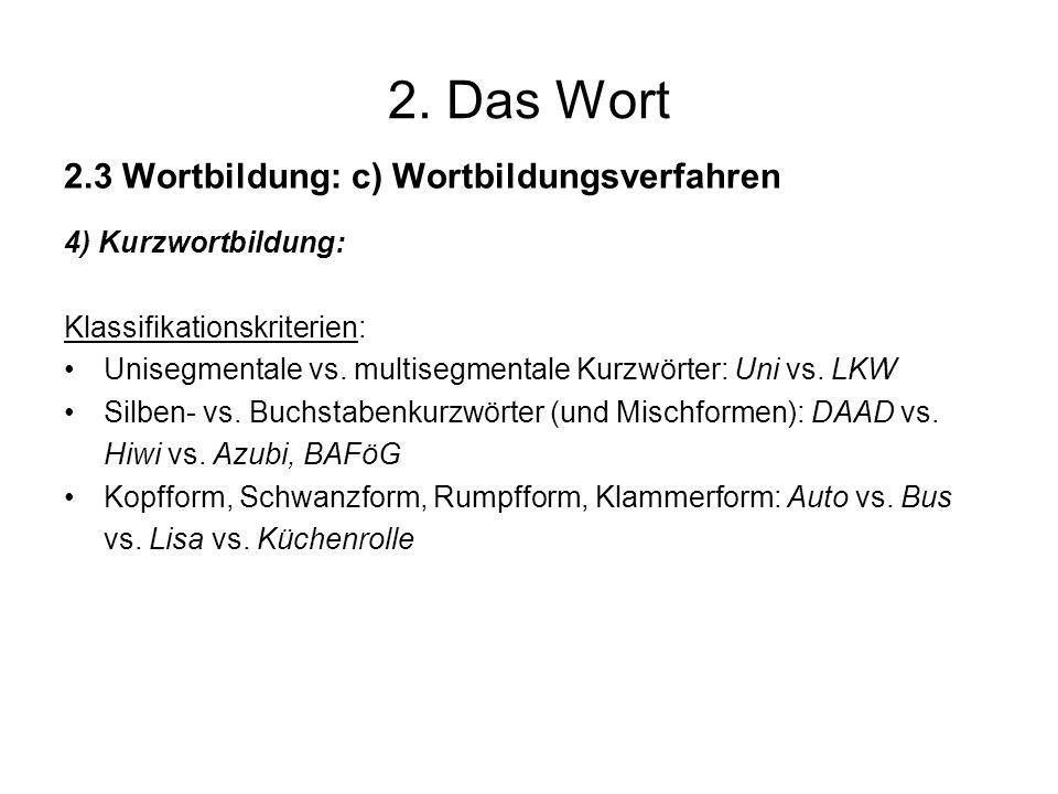 2. Das Wort 2.3 Wortbildung: c) Wortbildungsverfahren 4) Kurzwortbildung: Klassifikationskriterien: Unisegmentale vs. multisegmentale Kurzwörter: Uni