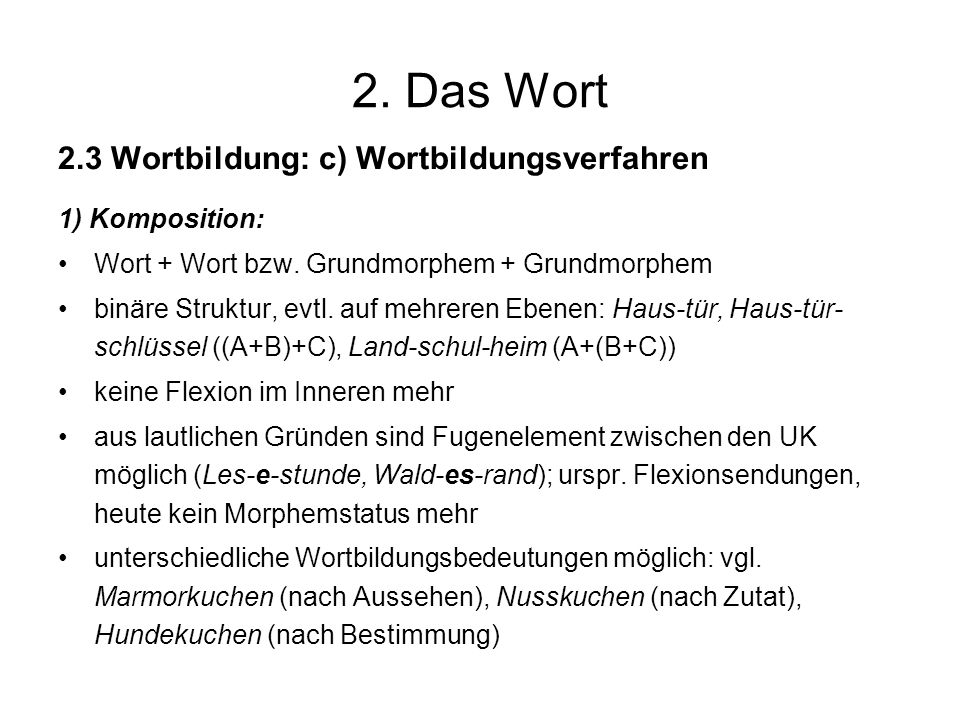 2. Das Wort 2.3 Wortbildung: c) Wortbildungsverfahren 1) Komposition: Wort + Wort bzw. Grundmorphem + Grundmorphem binäre Struktur, evtl. auf mehreren