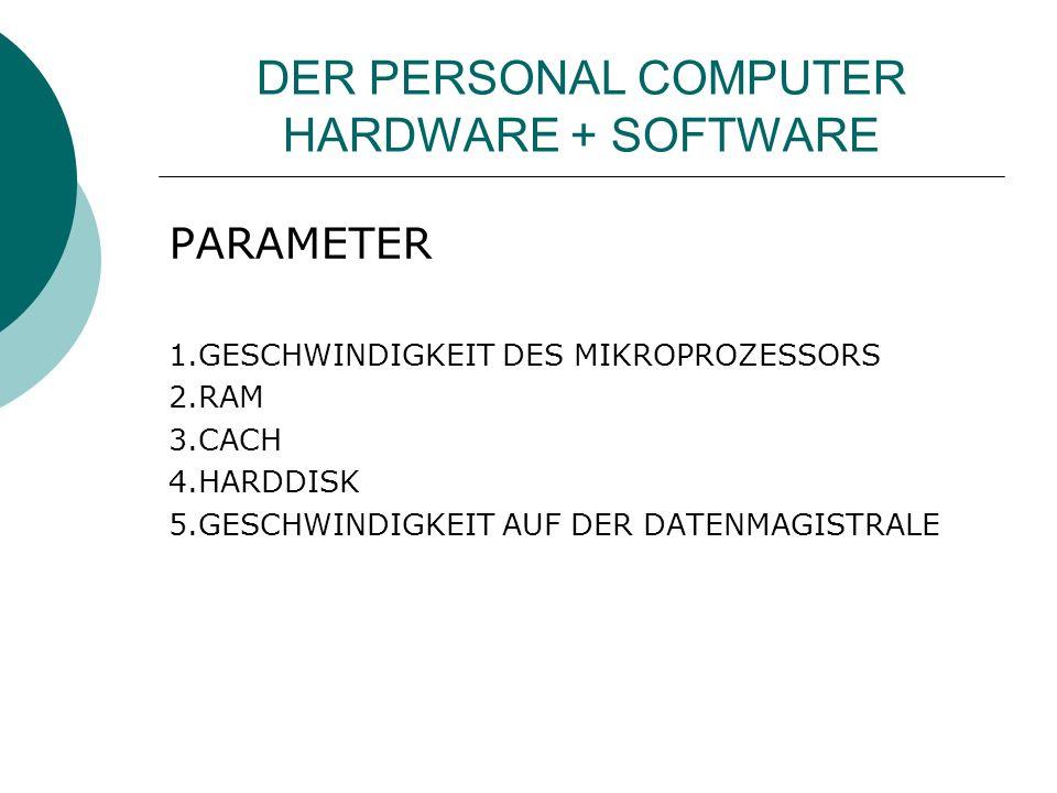 DER PERSONAL COMPUTER HARDWARE + SOFTWARE PARAMETER 1.GESCHWINDIGKEIT DES MIKROPROZESSORS 2.RAM 3.CACH 4.HARDDISK 5.GESCHWINDIGKEIT AUF DER DATENMAGISTRALE