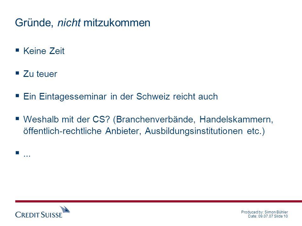 Produced by: Simon Bühler Date: 09.07.07 Slide 10 Gründe, nicht mitzukommen Keine Zeit Zu teuer Ein Eintagesseminar in der Schweiz reicht auch Weshalb mit der CS.