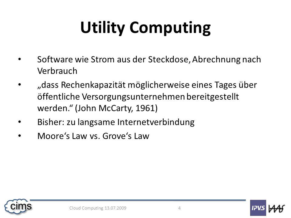 Cloud Computing 13.07.2009 5 cims Grid Computing Loser Zusammenschluss vieler Computer Wenige Nutzer, die komplexe Anfragen stellen Deshalb: Kontrollknoten Grid Netzwerk mit Kontrollknoten [1]