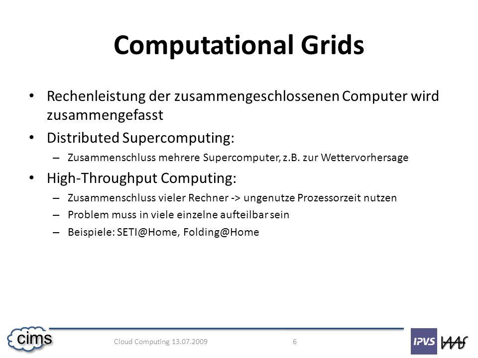 Cloud Computing 13.07.2009 7 cims Data Grids Zugriff auf verteilte Datenbestände und nicht die Rechenleistung steht im Vordergrund Speicherung und Kombination verteilter Datenbestände Beispiele: – NASA nutzt Data Grid, wenn ein Flugzeug Probleme hat – LHC-Grid des CERN: 15 Petabyte im Jahr 2007
