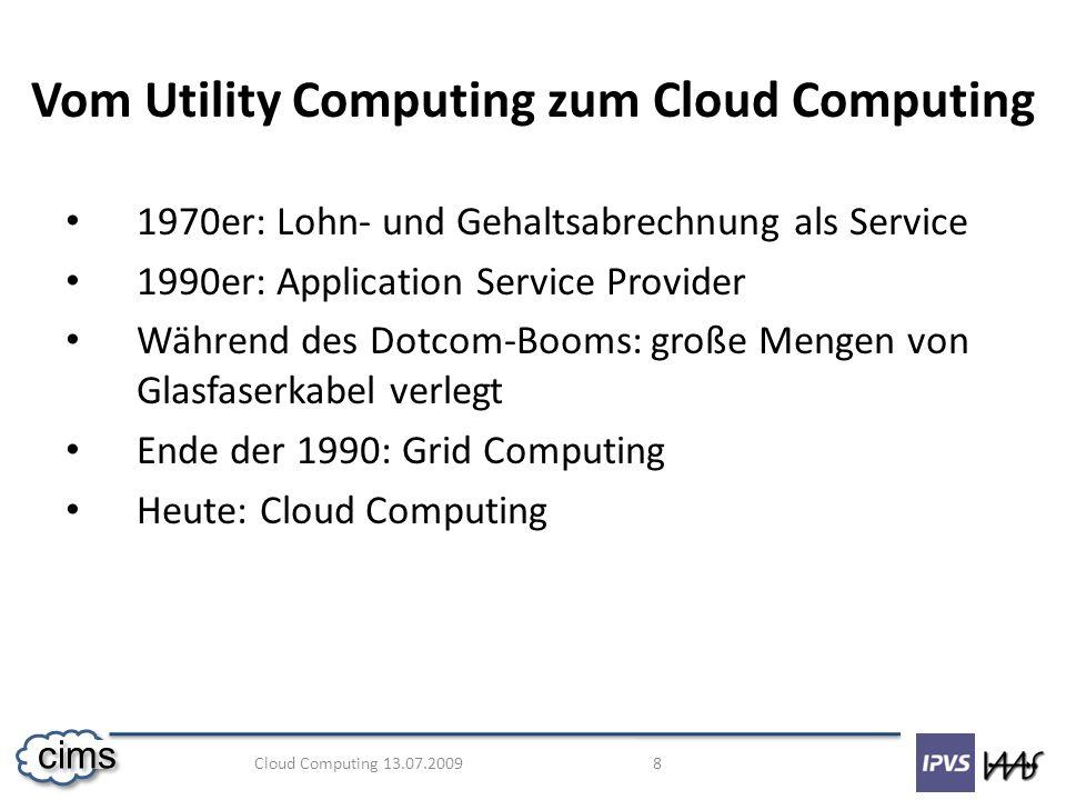 Cloud Computing 13.07.2009 9 cims Cloud Computing - Definitionen Cloud Computing steht für einen Pool aus abstrahierter, hochskalierbarer und verwalteter IT-Infrastruktur, die Kundenanwendungen vorhält und nach Verbrauch abgerechnet wird.