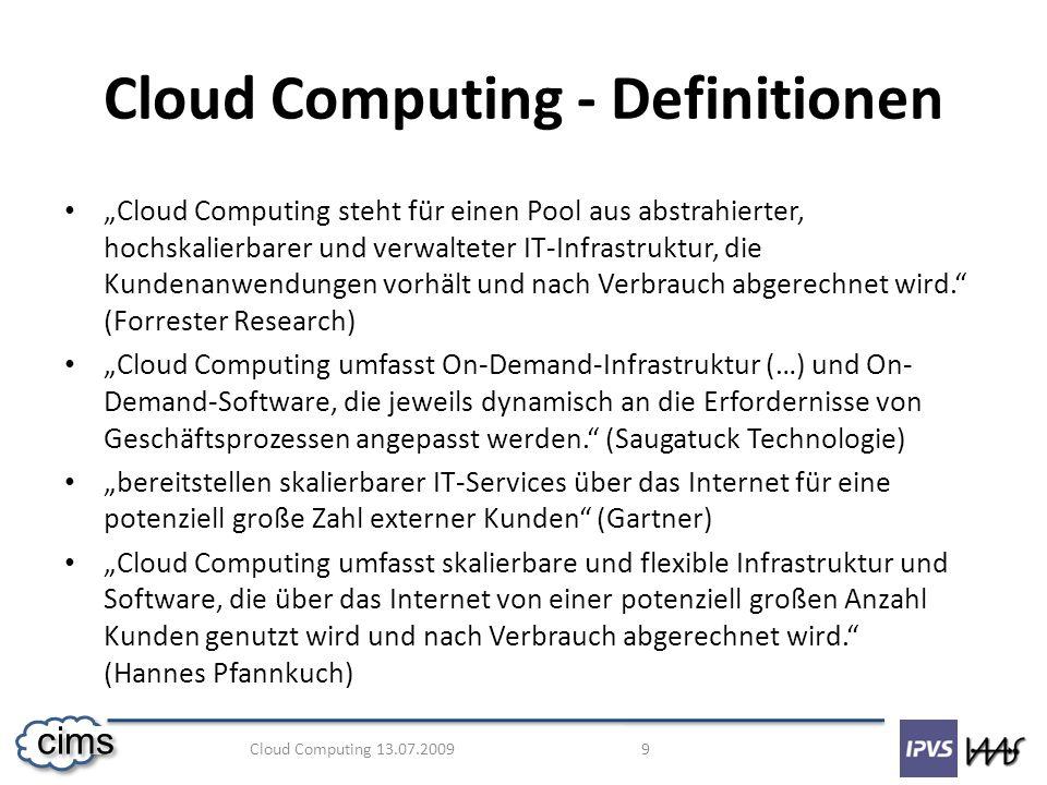 Cloud Computing 13.07.2009 20 cims Ausblick in die Zukunft Im Moment noch starke Vorbehalte Aber: starkes Wachstum Anbieter müssen Konzepte und Garantien zur (Daten)sicherheit liefern IT-Landschaft könnte sich nachhaltig verändern Viele Arbeitsplätze in Gefahr