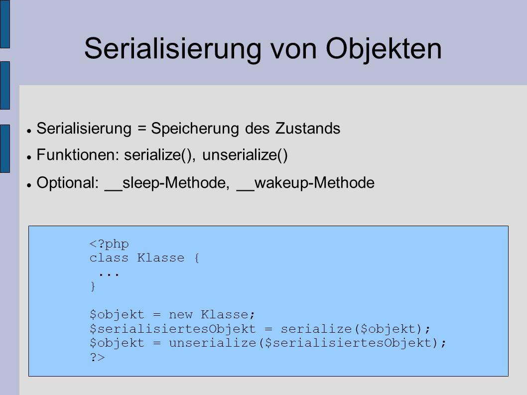 Serialisierung von Objekten Serialisierung = Speicherung des Zustands Funktionen: serialize(), unserialize() Optional: __sleep-Methode, __wakeup-Metho