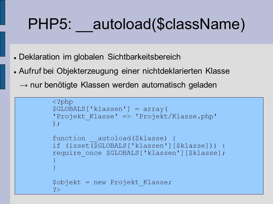 PHP5: __autoload($className) Deklaration im globalen Sichtbarkeitsbereich Aufruf bei Objekterzeugung einer nichtdeklarierten Klasse nur benötigte Klas