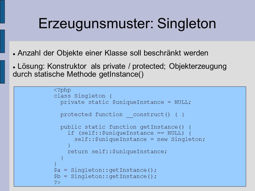 Erzeugunsmuster: Singleton Anzahl der Objekte einer Klasse soll beschränkt werden Lösung: Konstruktor als private / protected; Objekterzeugung durch s