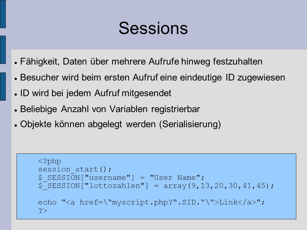 Sessions Fähigkeit, Daten über mehrere Aufrufe hinweg festzuhalten Besucher wird beim ersten Aufruf eine eindeutige ID zugewiesen ID wird bei jedem Au