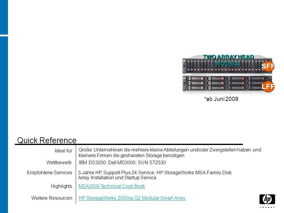 IBM DS3200; Dell MD3000; SUN ST2530 MSA2000 Technical Cook Book 3-Jahre HP Support Plus 24 Service; HP StorageWorks MSA Family Disk Array Installation und Startup Service Quick Reference Große Unternehmen die mehrere kleine Abteilungen und/oder Zweigstellen haben, und kleinere Firmen die geshareten Storage benötigen HP StorageWorks 2000sa G2 Modular Smart Array SFF LFF TWO ARRAY HEAD MODELS *ab Juni 2009 Wettbewerb Highlights Empfohlene Services Ideal für Weitere Resourcen