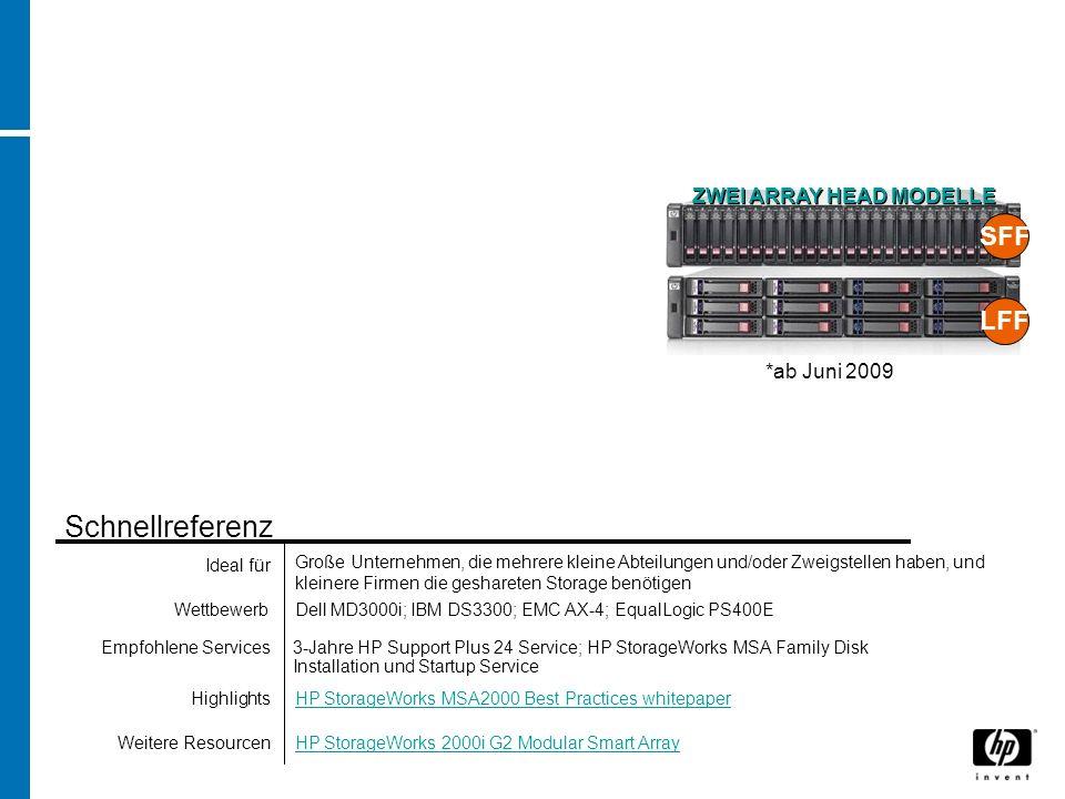Dell MD3000i; IBM DS3300; EMC AX-4; EqualLogic PS400EWettbewerb HP StorageWorks MSA2000 Best Practices whitepaperHighlights 3-Jahre HP Support Plus 24 Service; HP StorageWorks MSA Family Disk Installation und Startup Service Empfohlene Services Ideal für Schnellreferenz Weitere Resourcen *ab Juni 2009 Große Unternehmen, die mehrere kleine Abteilungen und/oder Zweigstellen haben, und kleinere Firmen die geshareten Storage benötigen HP StorageWorks 2000i G2 Modular Smart Array SFF LFF ZWEI ARRAY HEAD MODELLE
