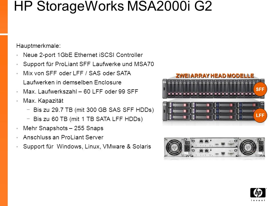 HP StorageWorks 2000i G2 Modular Smart Array Was ist Neu: MSA2000i G2 Support für Small Form Factor (SFF) SAS und SATA Laufwerke, ProLiant kompatibel MSA2000i G2 Support für Anschluss von 3 Dual I/O MSA70 SFF JBODs (99 SFF Laufwerke) MSA2000i G2 Support für 4 MSA2000 LFF Disk Shelves (60 LFF Laufwerke) Verbesserte optionale Snapshot Fähigkeit auf 255 Snaps auf der MSA2000i G2 MSA2000i G2 supported bis zu 512 LUNs in einem Dual Controller System Dell MD3000i; IBM DS3300; EMC AX-4; EqualLogic PS400EWettbewerb HP StorageWorks MSA2000 Best Practices whitepaperHighlights 3-Jahre HP Support Plus 24 Service; HP StorageWorks MSA Family Disk Installation und Startup Service Empfohlene Services Ideal für Schnellreferenz Weitere Resourcen *ab Juni 2009 Große Unternehmen, die mehrere kleine Abteilungen und/oder Zweigstellen haben, und kleinere Firmen die geshareten Storage benötigen HP StorageWorks 2000i G2 Modular Smart Array SFF LFF ZWEI ARRAY HEAD MODELLE