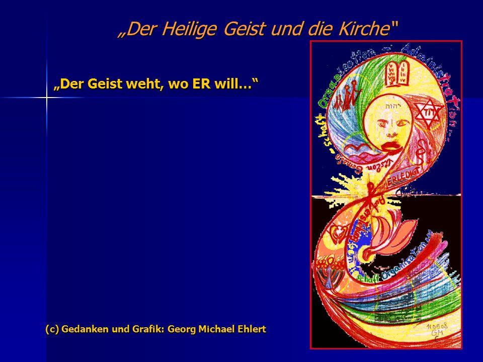 Der Heilige Geist und die Kirche Der Geist weht, wo ER will… (c) Gedanken und Grafik: Georg Michael Ehlert