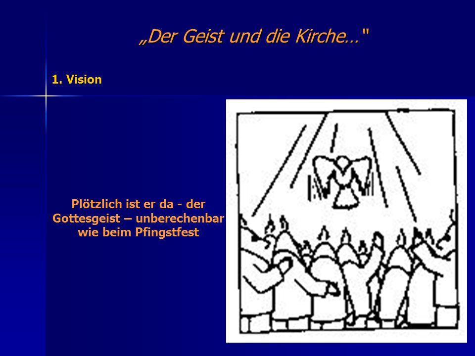 Der Geist und die Kirche… 1. Vision Plötzlich ist er da - der Gottesgeist – unberechenbar wie beim Pfingstfest