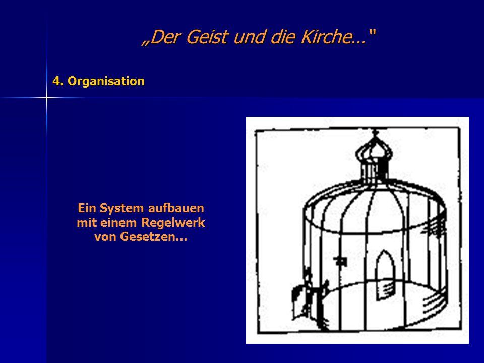 Der Geist und die Kirche… 4. Organisation Ein System aufbauen mit einem Regelwerk von Gesetzen…