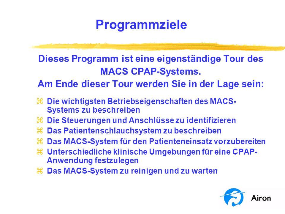 Programmziele MACS CPAP-System eigenständige Tour, bisher erreichte Ziele: þDie wichtigsten Betriebseigenschaften des MACS- Systems zu beschreiben þDie Steuerungen und Anschlüsse zu identifizieren þDas Patientenschlauchsystem zu beschreiben Mit der Kenntnis der Einsatzmöglichkeiten des MACS- Systems möchten wir uns nun der Anwendung am Patienten widmen.