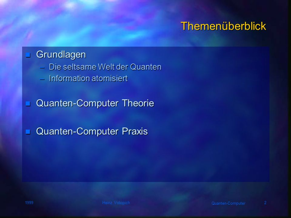 Quanten-Computer 1999Heinz Volopich2 Themenüberblick n Grundlagen –Die seltsame Welt der Quanten –Information atomisiert n Quanten-Computer Theorie n Quanten-Computer Praxis