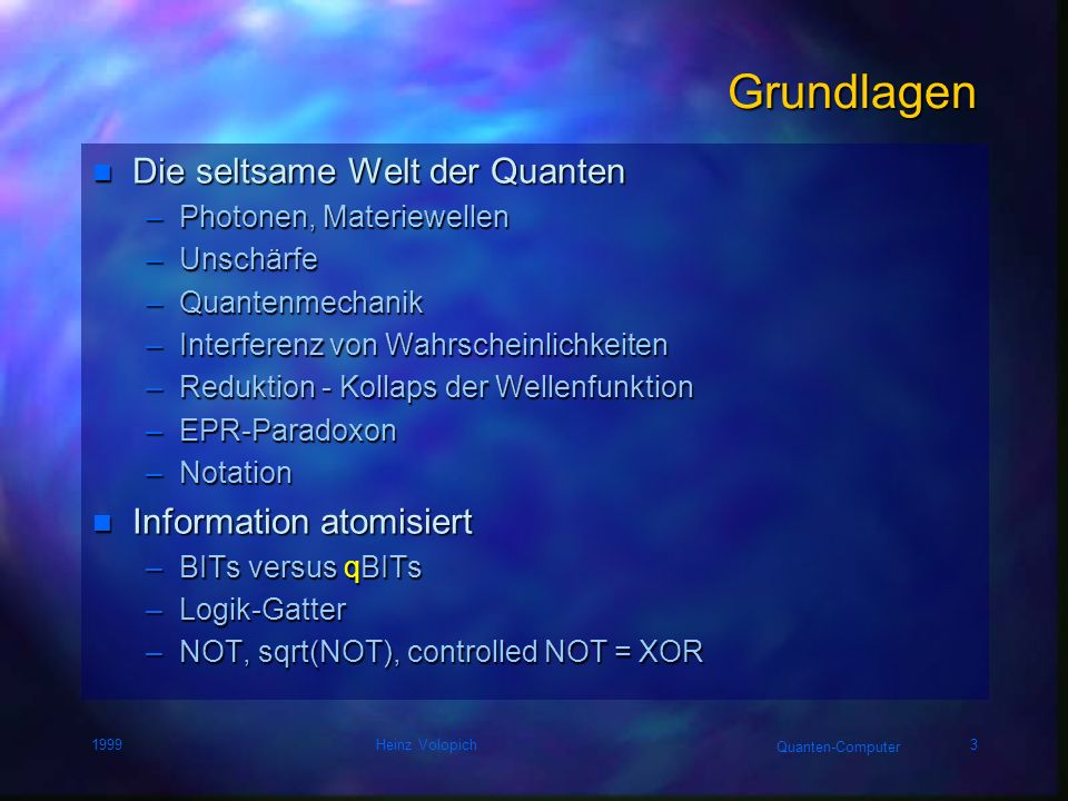 Quanten-Computer 1999Heinz Volopich3 Grundlagen n Die seltsame Welt der Quanten –Photonen, Materiewellen –Unschärfe –Quantenmechanik –Interferenz von Wahrscheinlichkeiten –Reduktion - Kollaps der Wellenfunktion –EPR-Paradoxon –Notation n Information atomisiert –BITs versus qBITs –Logik-Gatter –NOT, sqrt(NOT), controlled NOT = XOR