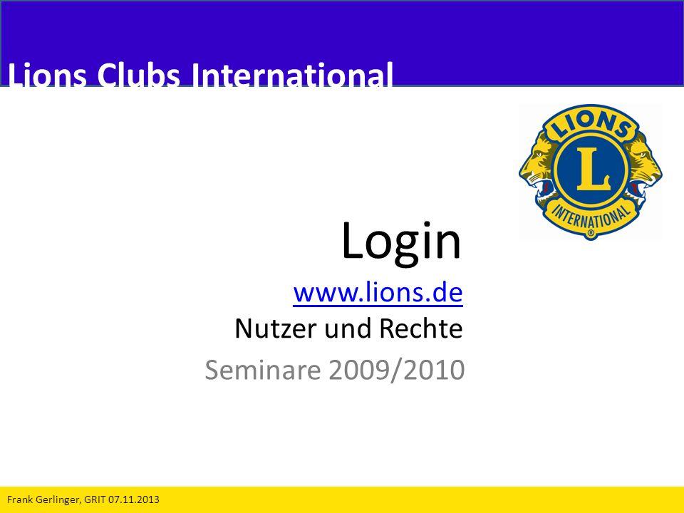 Login www.lions.de www.lions.de Nutzer und Rechte Seminare 2009/2010 Frank Gerlinger, GRIT 07.11.2013 Lions Clubs International