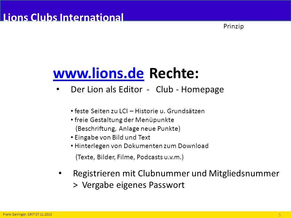 Lions Clubs International Prinzip www.lions.dewww.lions.de Rechte: 6 Frank Gerlinger, GRIT 07.11.2013 Der Lion als Editor - Club – Homepage Der Benutzer muss unter www.lions.de registriert seinwww.lions.de Der Benutzer muss dem System als Club-Webmaster bekannt sein Der Benutzer muss sich ein eigenes CMS Passwort angelegt haben