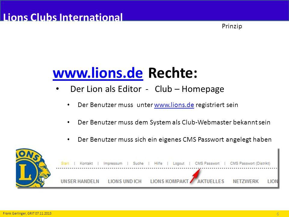 Lions Clubs International Prinzip www.lions.dewww.lions.de Rechte: 7 Frank Gerlinger, GRIT 07.11.2013 Der Lion als Editor - Distriktseiten Der Benutzer muss unter www.lions.de registriert seinwww.lions.de Der Benutzer muss dem System als KIT bekannt sein Der Benutzer hat ein eigenes CMS Passwort (Distrikt)