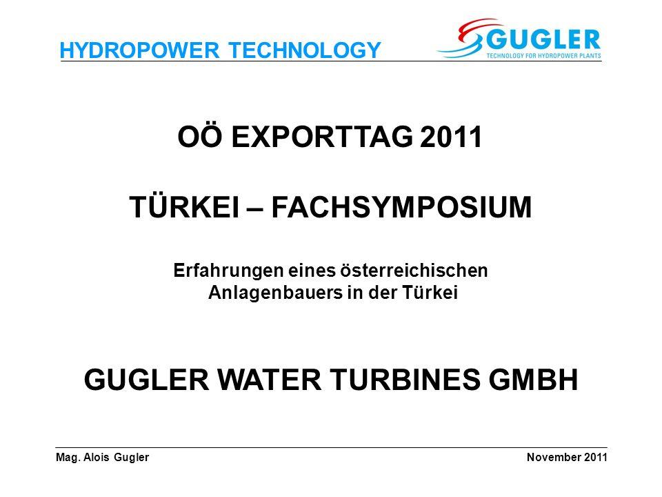 HYDROPOWER TECHNOLOGY OÖ EXPORTTAG 2011 TÜRKEI – FACHSYMPOSIUM Erfahrungen eines österreichischen Anlagenbauers in der Türkei GUGLER WATER TURBINES GM
