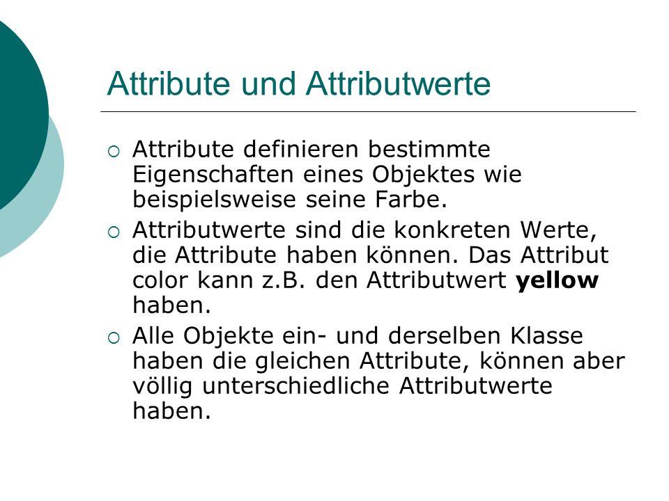 Attribute und Attributwerte Attribute definieren bestimmte Eigenschaften eines Objektes wie beispielsweise seine Farbe. Attributwerte sind die konkret