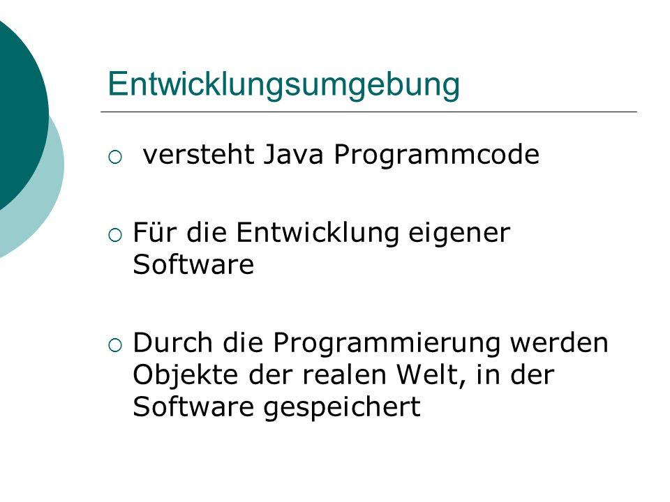 Entwicklungsumgebung versteht Java Programmcode Für die Entwicklung eigener Software Durch die Programmierung werden Objekte der realen Welt, in der S