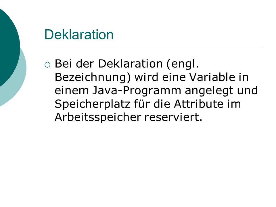 Deklaration Bei der Deklaration (engl. Bezeichnung) wird eine Variable in einem Java-Programm angelegt und Speicherplatz für die Attribute im Arbeitss