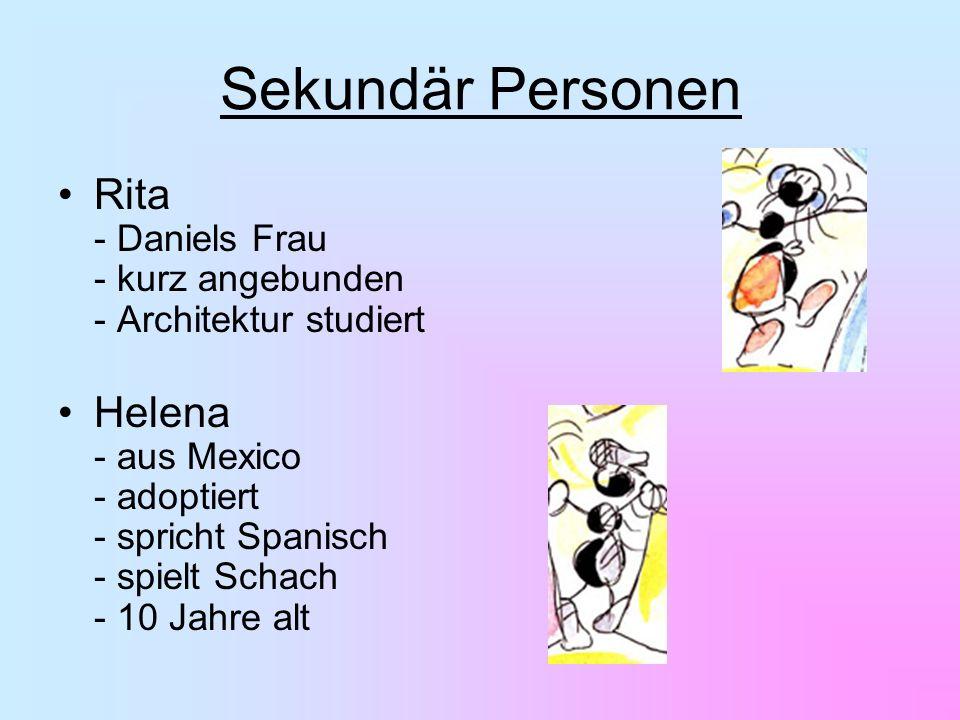 Sekundär Personen Rita - Daniels Frau - kurz angebunden - Architektur studiert Helena - aus Mexico - adoptiert - spricht Spanisch - spielt Schach - 10 Jahre alt