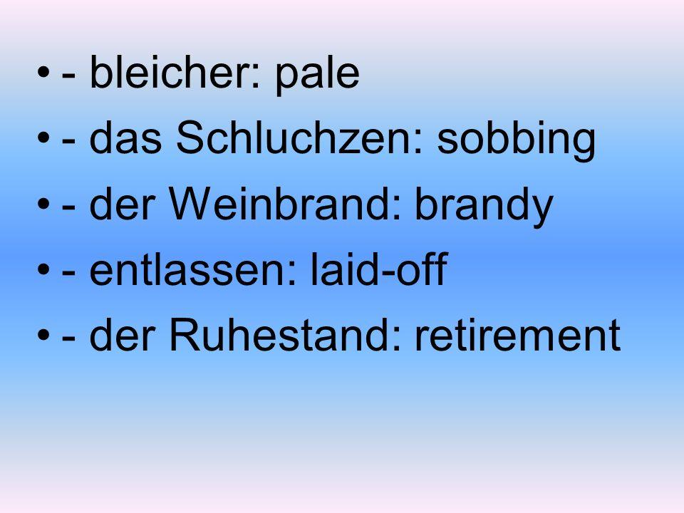 - bleicher: pale - das Schluchzen: sobbing - der Weinbrand: brandy - entlassen: laid-off - der Ruhestand: retirement