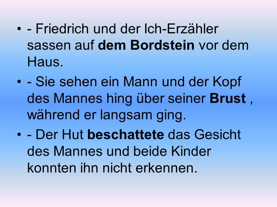 - Friedrich und der Ich-Erzähler sassen auf dem Bordstein vor dem Haus. - Sie sehen ein Mann und der Kopf des Mannes hing über seiner Brust, während e