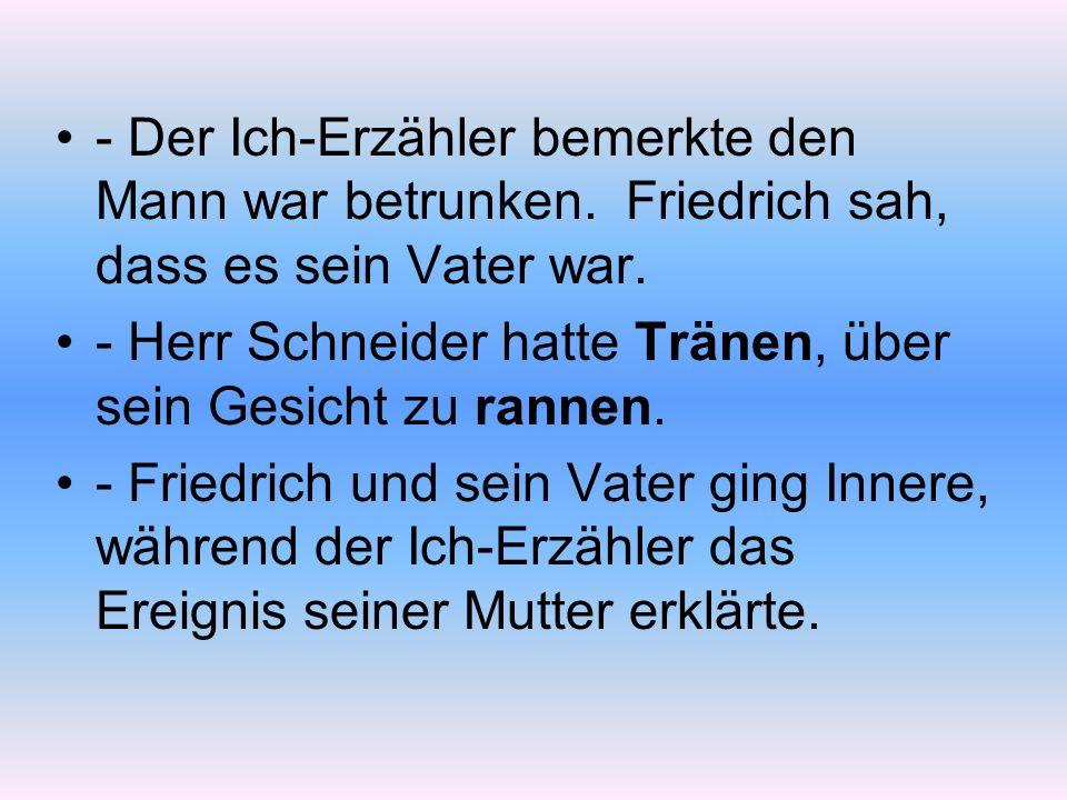 - Der Ich-Erzähler bemerkte den Mann war betrunken. Friedrich sah, dass es sein Vater war. - Herr Schneider hatte Tränen, über sein Gesicht zu rannen.