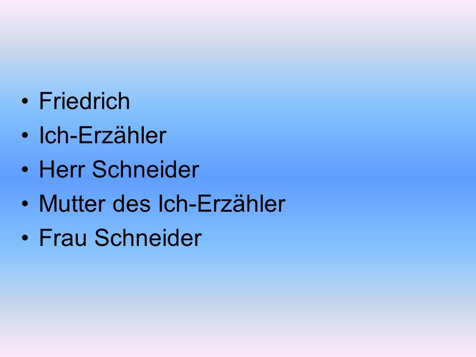 Friedrich Ich-Erzähler Herr Schneider Mutter des Ich-Erzähler Frau Schneider