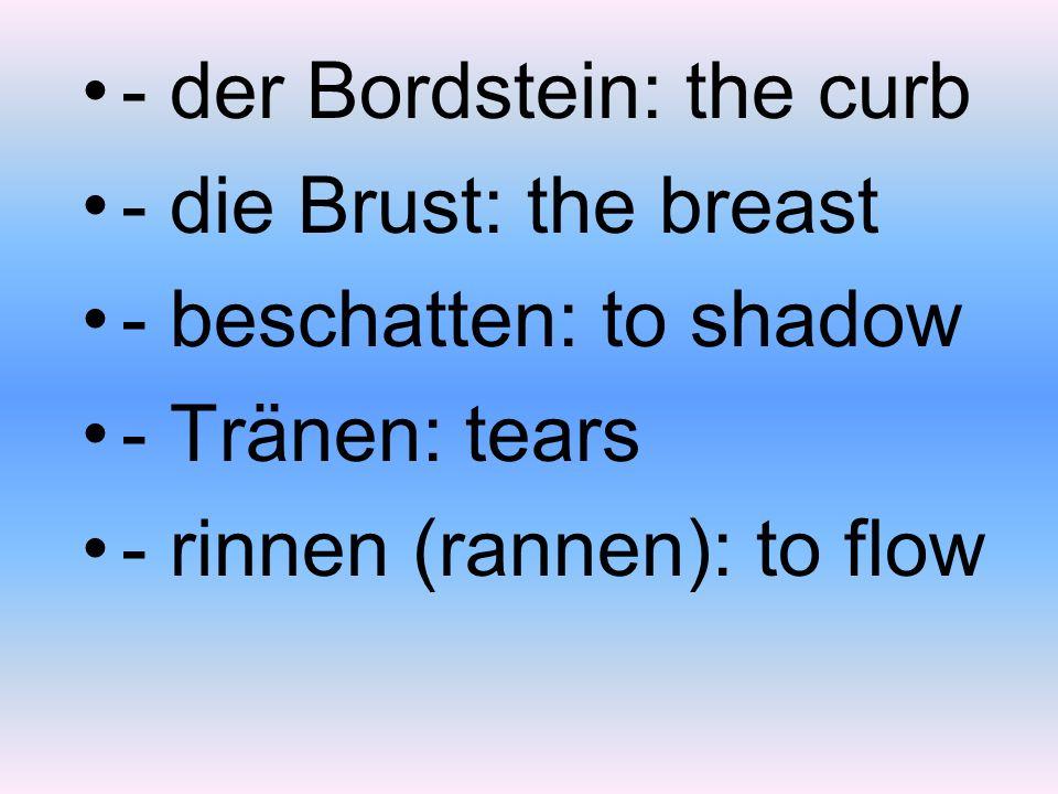 - der Bordstein: the curb - die Brust: the breast - beschatten: to shadow - Tränen: tears - rinnen (rannen): to flow