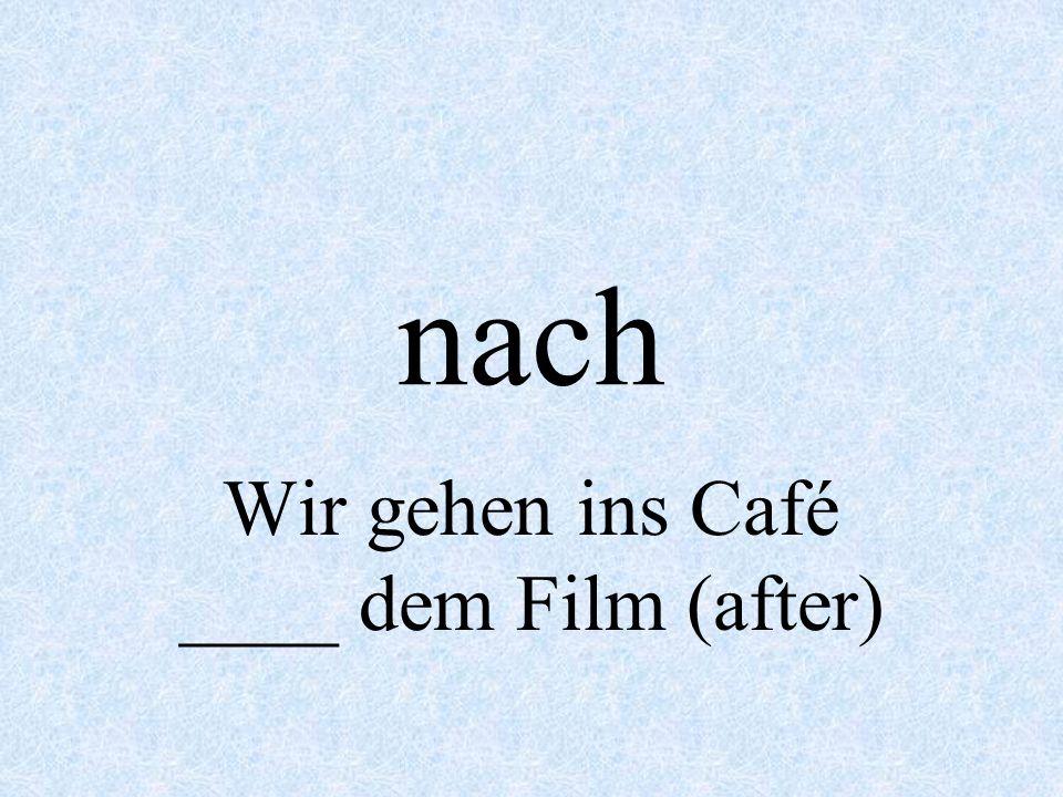 nach Wir gehen ins Café ____ dem Film (after)